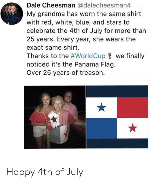 happy 4th of july: Dale Cheesman @dalecheesman4  My grandma has worn the same shirt  with red, white, blue, and stars to  celebrate the 4th of July for more than  25 years. Every year, she wears the  exact same shirt.  Thanks to the #WorldCupwe finally  noticed it's the Panama Flag.  Over 25 years of treason. Happy 4th of July