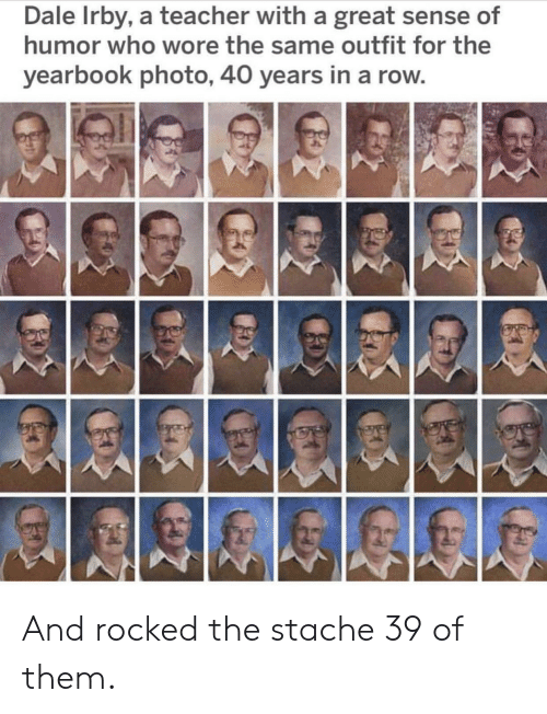 stache: Dale Irby, a teacher with a great sense of  humor who wore the same outfit for the  yearbook photo, 40 years in a row And rocked the stache 39 of them.