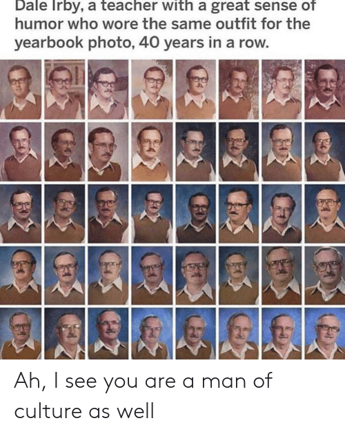 Yearbook: Dale Irby, a teacher with a great sense of  humor who wore the same outfit for the  yearbook photo, 40 years in a row Ah, I see you are a man of culture as well