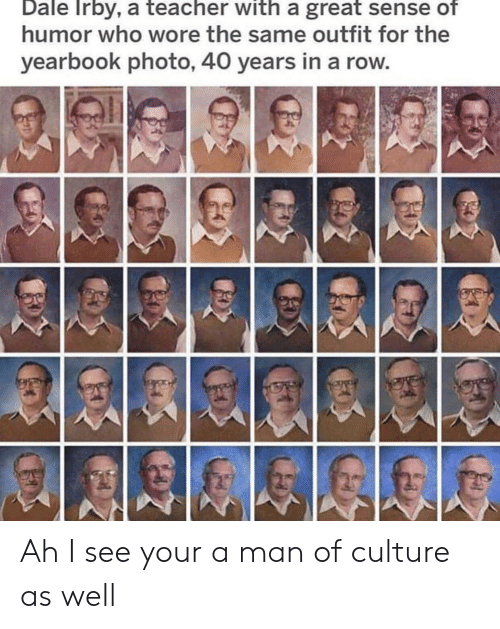 Yearbook: Dale Irby, a teacher with a great sense of  humor who wore the same outfit for the  yearbook photo, 40 years in a row Ah I see your a man of culture as well