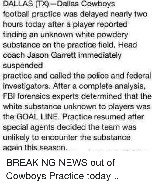 Dallas Cowboys, Fbi, and Football: DALI  Dallas Cowboys  football practice was delayed nearly two  hours today after a player reported  finding an unknown white powdery  substance on the practice field. Head  coach Jason Garrett immediately  suspended  practice and called the police and federal  investigators. After a complete analysis,  FBI forensics experts determined that the  white substance unknown to players was  the GOAL LINE. Practice resumed after  special agents decided the team was  unlikely to encounter the substance  again this season. BREAKING NEWS out of Cowboys Practice today ..