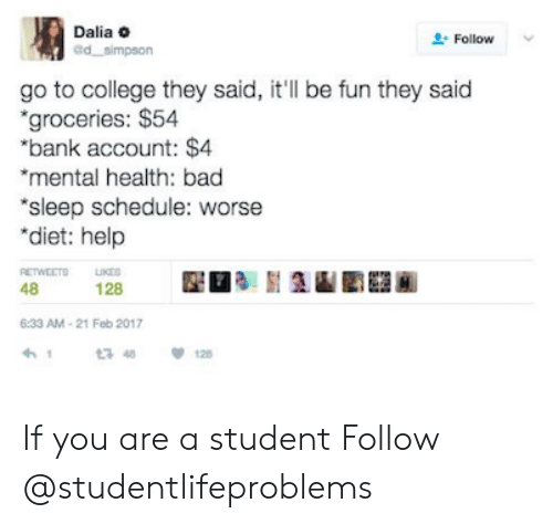 """21 Feb: Dalia o  d simpson  Follow *  go to college they said, it'll be fun they said  groceries: $54  """"bank account: $4  mental health: bad  sleep schedule: worse  """"diet: help  48128  6:33 AM-21 Feb 2017 If you are a student Follow @studentlifeproblems"""