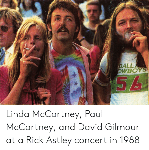Paul McCartney: DALL  WBOY Linda McCartney, Paul McCartney, and David Gilmour at a Rick Astley concert in 1988