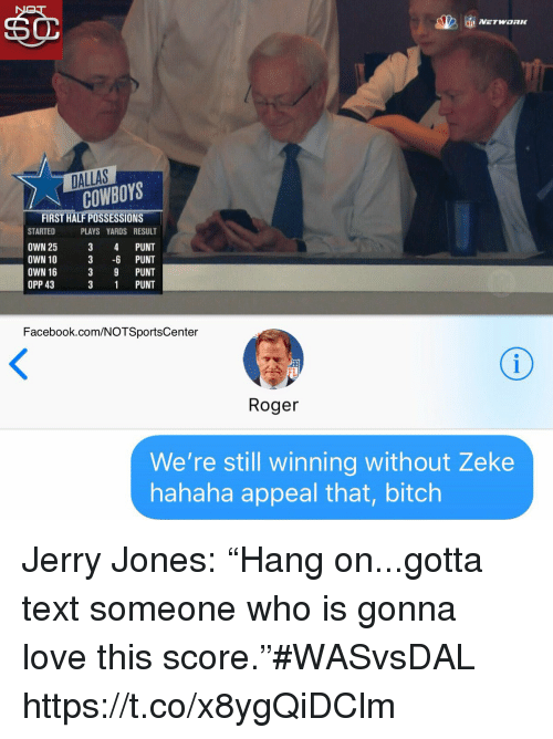 """Jerry Jones: DALLAS  COWBOYS  FIRST HALF POSSESSIONS  STARTED PLAYS YARDS RESULT  OWN 25 3 4 PUNT  OWN 10 3 -6 PUNT  OWN 16  OPP 43  3 9 PUNT  3 1 PUNT  Facebook.com/NOTSportsCenter  FL  Roger  We're still winning without Zeke  hahaha appeal that, bitch Jerry Jones: """"Hang on...gotta text someone who is gonna love this score.""""#WASvsDAL https://t.co/x8ygQiDClm"""