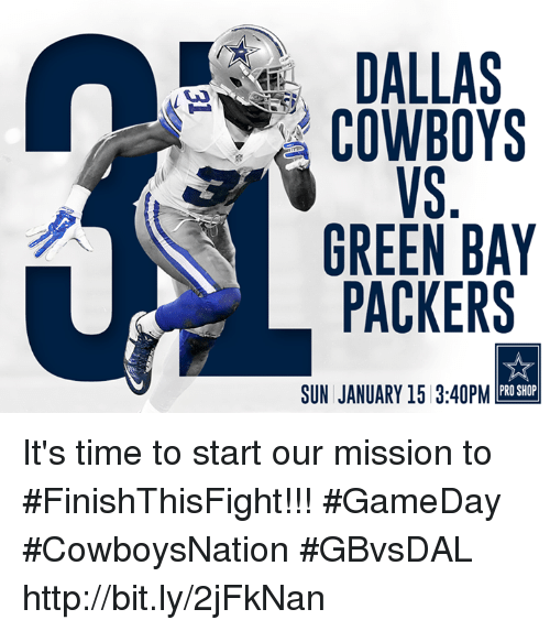 Dallas Cowboy: DALLAS  COWBOYS  GREEN BAY  PACKERS  PRO SHOP  SUN JANUARY 15 3:40PM It's time to start our mission to #FinishThisFight!!!  #GameDay #CowboysNation #GBvsDAL http://bit.ly/2jFkNan