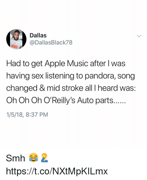 Apple, Music, and Sex: Dallas  @DallasBlack78  Had to get Apple Music after l was  having sex listening to pandora, song  changed & mid stroke all I heard was:  Oh Oh Oh O'Reilly's Auto parts..  1/5/18, 8:37 PM Smh 😂🤦♂️ https://t.co/NXtMpKILmx