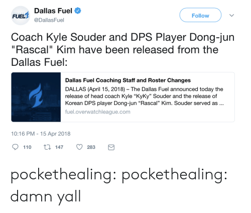 "Coaching: Dallas Fuel  @DallasFuel  FUEL  Follow  Coach Kyle Souder and DPS Player Dong-jun  ""Rascal"" Kim have been released from the  Dallas Fuel:  Dallas Fuel Coaching Staff and Roster Changes  DALLAS (April 15, 2018) The Dallas Fuel announced today the  release of head coach Kyle ""KyKy"" Souder and the release of  Korean DPS player Dong-jun ""Rascal"" Kim. Souder served as..  fuel.overwatchleague.com  10:16 PM-15 Apr 2018  110 ti 147 O283 pockethealing:  pockethealing: damn yall"