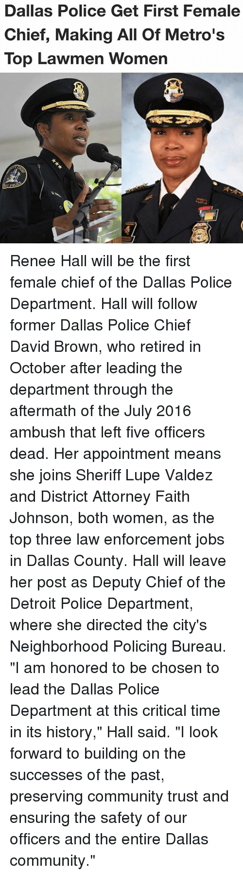 """Chiefing: Dallas Police Get First Female  Chief, Making All Of Metro's  Top Lawmen Women Renee Hall will be the first female chief of the Dallas Police Department. Hall will follow former Dallas Police Chief David Brown, who retired in October after leading the department through the aftermath of the July 2016 ambush that left five officers dead. Her appointment means she joins Sheriff Lupe Valdez and District Attorney Faith Johnson, both women, as the top three law enforcement jobs in Dallas County. Hall will leave her post as Deputy Chief of the Detroit Police Department, where she directed the city's Neighborhood Policing Bureau. """"I am honored to be chosen to lead the Dallas Police Department at this critical time in its history,"""" Hall said. """"I look forward to building on the successes of the past, preserving community trust and ensuring the safety of our officers and the entire Dallas community."""""""