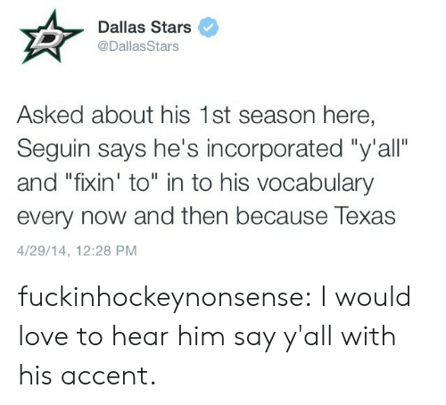 "Dallas Stars, Love, and Tumblr: Dallas Stars  @DallasStars  Asked about his 1st season here,  Seguin says he's incorporated ""y'all""  and ""fixin' to"" in to his vocabulary  every now and then because Texas  4/29/14, 12:28 PM fuckinhockeynonsense:  I would love to hear him say y'all with his accent."