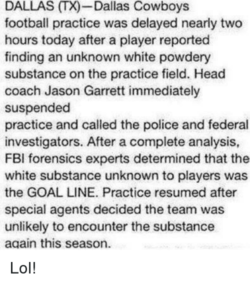 Dallas Cowboys, Fbi, and Football: DALLAS T)-Dallas Cowboys  football practice was delayed nearly two  hours today after a player reported  finding an unknown white powdery  substance on the practice field. Head  coach Jason Garrett immediately  suspended  practice and called the police and federal  investigators. After a complete analysis,  FBI forensics experts determined that the  white substance unknown to players was  the GOAL LINE. Practice resumed after  special agents decided the team was  unlikely to encounter the substance  again this season. Lol!