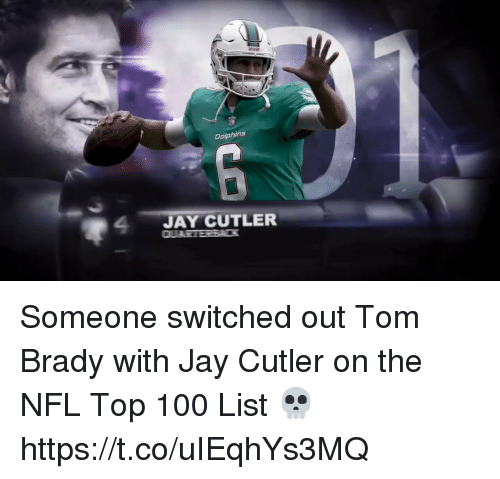 cutler: Dalphins  24JAY CUTLER Someone switched out Tom Brady with Jay Cutler on the NFL Top 100 List 💀 https://t.co/uIEqhYs3MQ
