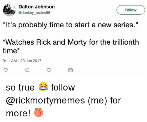"""9/11, Donkey, and Memes: Dalton Johnson  @donkey_brains56  Follow  """"It's probably time to start a new series.""""  """"Watches Rick and Morty for the trillionth  time*  9:11 AM 29 Jun 2017 so true 😂 follow @rickmortymemes (me) for more! 🍑"""