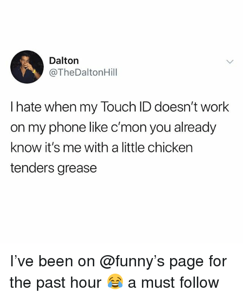 Funny, Meme, and Phone: Dalton  @TheDaltonHill  l hate when my Touch ID doesn't work  on my phone like c'mon you already  know it's me with a little chicken  tenders grease I've been on @funny's page for the past hour 😂 a must follow