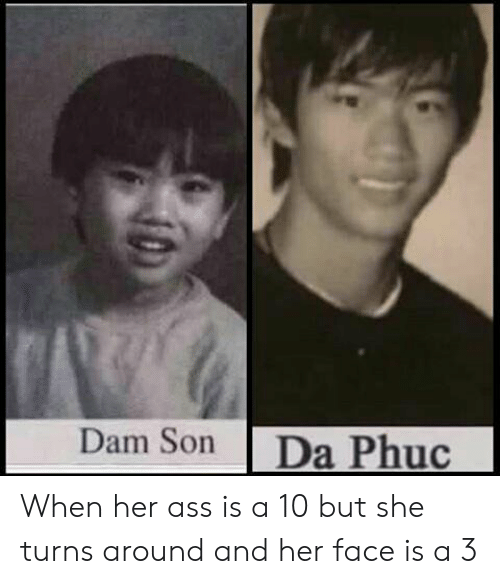 dam son: Dam Son Da Phuc When her ass is a 10 but she turns around and her face is a 3