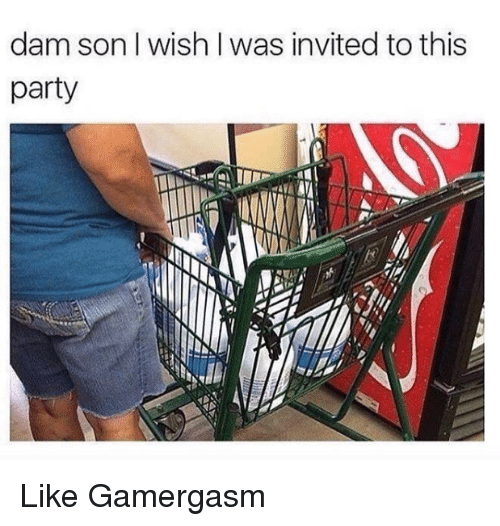 dam son: dam son wish was invited to this  party Like Gamergasm