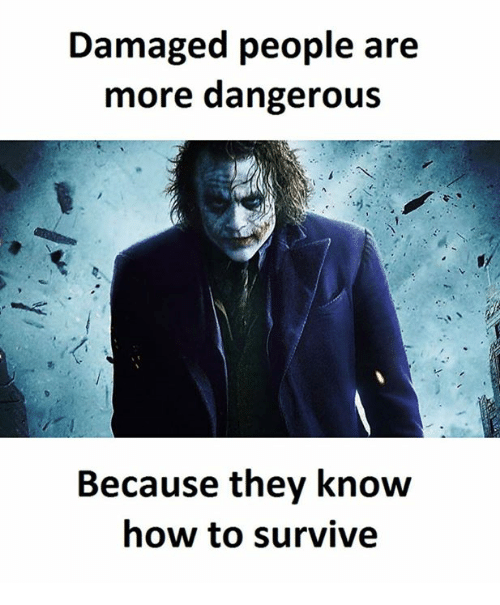 How To, How, and They: Damaged people are  more dangerous  Because they know  how to survive