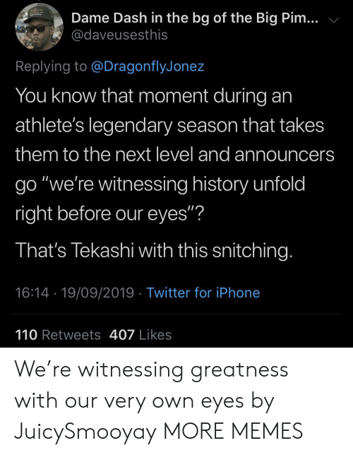 "Athletes: Dame Dash in the bg of the Big Pim...  @daveusesthis  Replying to @DragonflyJonez  You know that moment during  athlete's legendary season that takes  them to the next level and announcers  go ""we're witnessing history unfold  right before our eyes""?  That's Tekashi with this snitching.  16:14 19/09/2019 Twitter for iPhone  110 Retweets 407 Likes We're witnessing greatness with our very own eyes by JuicySmooyay MORE MEMES"