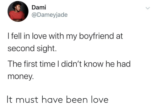 Sight: Dami  @Dameyjade  I fell in love with my boyfriend at  second sight.  The first time I didn't know he had  money. It must have been love