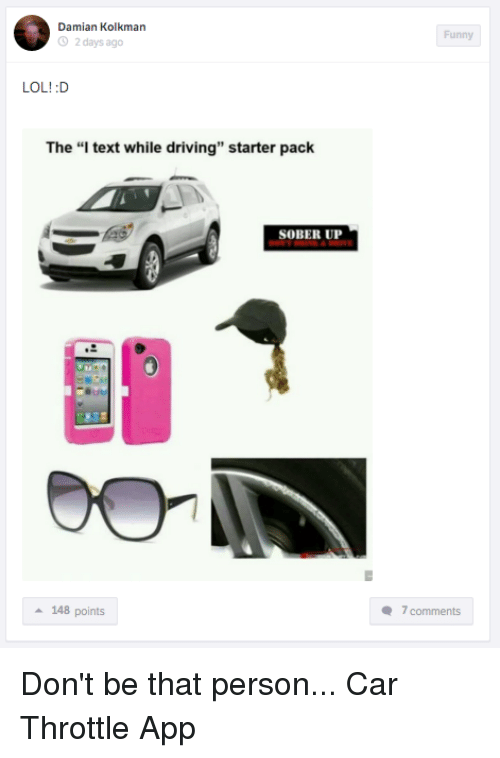 """Starter Packs: Damian Kolkman  2 days ago  LOL! :D  The """"I text while driving"""" starter pack  SOBER UP  a 148 points  Funny  7 comments Don't be that person... Car Throttle App"""
