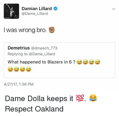 Basketball, Golden State Warriors, and Respect: Damian Lillard  @Dame Lillard  I was wrong bro.  S  Demetrius  admeech 773  Replying to @Dame Lillard  What happened to Blazers in 6  4/27/17, 1:38 PM Dame Dolla keeps it 💯. 😂 Respect Oakland