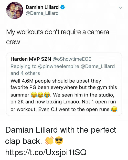 Boxing, Gym, and Memes: Damian Lillard  @Dame Lillard  My workouts don't require a camera  crew  Harden MVP SZN @oShowtimeEOE  Replying to @pinwheelempire @Dame_Lillaro  and 4 others  Well 4.6M people should be upset they  favorite PG been everywhere but the gym this  summer We seen him in the studio,  m. We seen him in the studio,  on 2K and now boxing Lmaoo. Not 1 open run  or workout. Even CJ went to the open runs Damian Lillard with the perfect clap back. 👏😎 https://t.co/Uxsjoi1tSQ