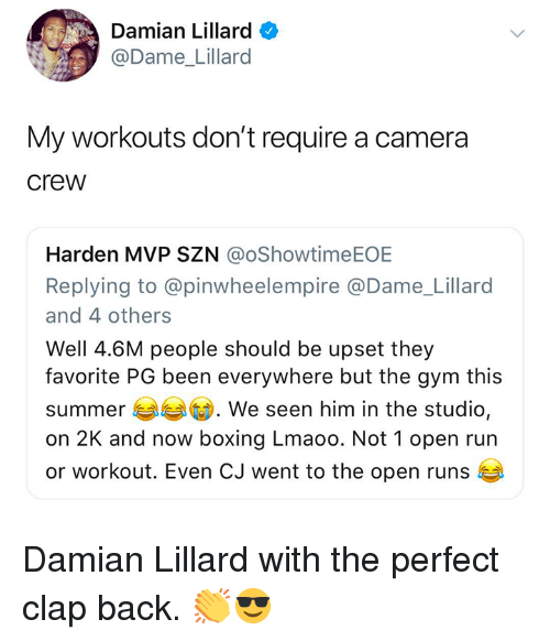Boxing, Gym, and Nba: Damian Lillard  @Dame_Lillard  My workouts don't require a camera  crew  Harden MVP SZN @oShowtimeEOE  Replying to @pinwheelempire @Dame_Lillard  and 4 others  Well 4.6M people should be upset they  favorite PG been everywhere but the gym this  summer  on 2K and now boxing Lmaoo. Not 1 open run  or workout. Even CJ went to the open runs  . We seen him in the studio, Damian Lillard with the perfect clap back. 👏😎
