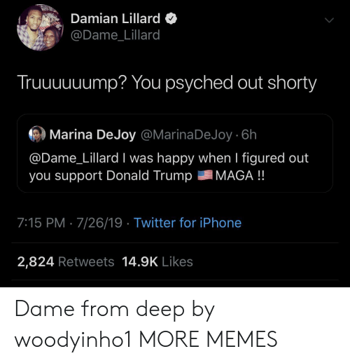 Donald Trump: Damian Lillard  @Dame_Lillard  Truuuuuump? You psyched out shorty  Marina DeJoy @MarinaDeJoy 6h  @Dame_Lillard I was happy when I figured out  you support Donald Trump  MAGA !!  7:15 PM 7/26/19 Twitter for iPhone  2,824 Retweets 14.9K Likes Dame from deep by woodyinho1 MORE MEMES