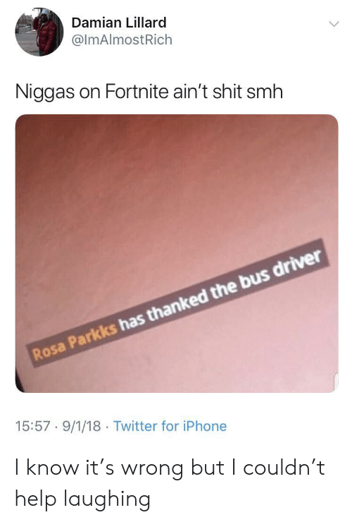 Damian Lillard: Damian Lillard  @ImAlmostRich  Niggas on Fortnite ain't shit smh  Rosa Parkks has thanked the bus driver  15:57 9/1/18 Twitter for iPhone I know it's wrong but I couldn't help laughing