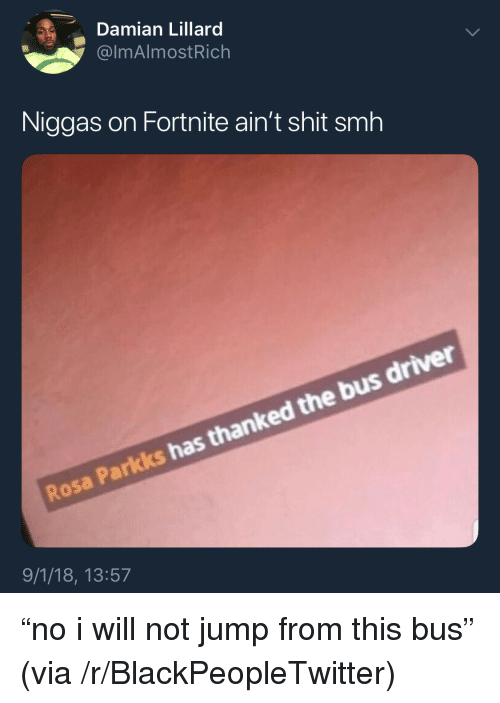 "Blackpeopletwitter, Shit, and Smh: Damian Lillard  @lmAlmostRich  Niggas on Fortnite ain't shit smh  Rosa Parkks has thanked the bus driver  9/1/18, 13:57 ""no i will not jump from this bus"" (via /r/BlackPeopleTwitter)"