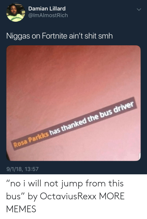 """Damian Lillard: Damian Lillard  @lmAlmostRich  Niggas on Fortnite ain't shit smh  Rosa Parkks has thanked the bus driver  9/1/18, 13:57 """"no i will not jump from this bus"""" by OctaviusRexx MORE MEMES"""
