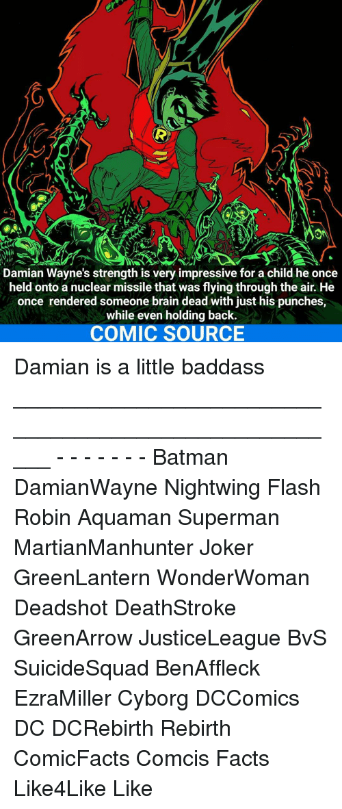 Batman, Facts, and Joker: Damian Wayne's strength is very impressive for a child he once  held onto a nuclear missile was through the air. He  once rendered someone brain dead with punches,  while even holding back.  COMIC SOURCE Damian is a little baddass _____________________________________________________ - - - - - - - Batman DamianWayne Nightwing Flash Robin Aquaman Superman MartianManhunter Joker GreenLantern WonderWoman Deadshot DeathStroke GreenArrow JusticeLeague BvS SuicideSquad BenAffleck EzraMiller Cyborg DCComics DC DCRebirth Rebirth ComicFacts Comcis Facts Like4Like Like