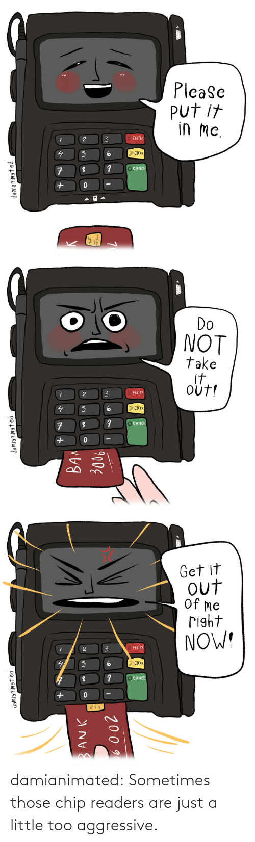 Aggressive: damianimated: Sometimes those chip readers are just a little too aggressive.