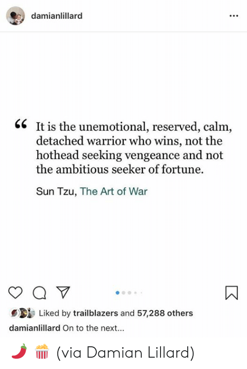 Damian Lillard: damianlillarc  <6 It is the unemotional, reserved, calm,  detached warrior who wins, not the  hothead seeking vengeance and not  the ambitious seeker of fortune.  Sun Tzu, The Art of War  Liked by trailblazers and 57,288 others  damianlillard On to the next... 🌶 🍿   (via Damian Lillard)