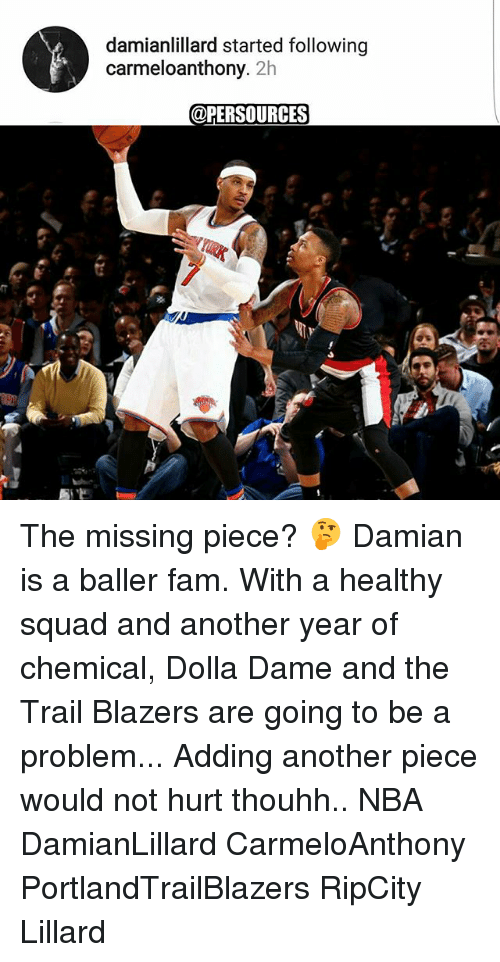 following: damianlillard started following  carmeloanthony. 2h  @PER SOURCES The missing piece? 🤔 Damian is a baller fam. With a healthy squad and another year of chemical, Dolla Dame and the Trail Blazers are going to be a problem... Adding another piece would not hurt thouhh.. NBA DamianLillard CarmeloAnthony PortlandTrailBlazers RipCity Lillard