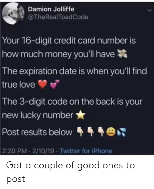 Damion: Damion Jolliffe  @TheRealToadCode  Your 16-digit credit card number is  much money you'll have  how  The  expiration date is when you'll find  true love  The  3-digit code on the back is your  new lucky number  Post results below  2:20 PM 2/10/19 Twitter for iPhone Got a couple of good ones to post