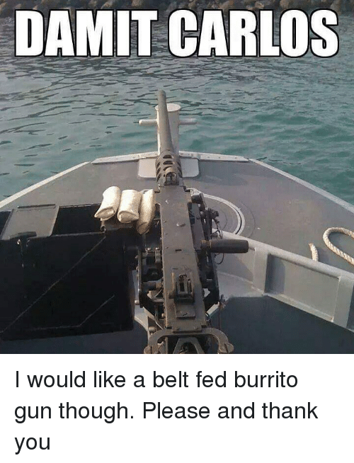 Memes, Thank You, and 🤖: DAMIT CARLOS I would like a belt fed burrito gun though. Please and thank you