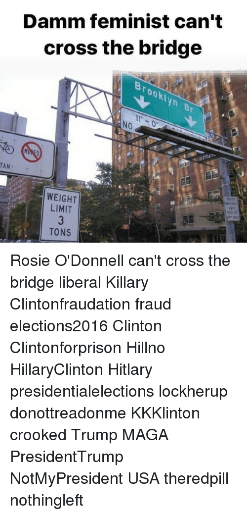 Hitlarious: Damm feminist can't  cross the bridge  TAN  WEIGHT  LIMIT  TONS Rosie O'Donnell can't cross the bridge liberal Killary Clintonfraudation fraud elections2016 Clinton Clintonforprison Hillno HillaryClinton Hitlary presidentialelections lockherup donottreadonme KKKlinton crooked Trump MAGA PresidentTrump NotMyPresident USA theredpill nothingleft