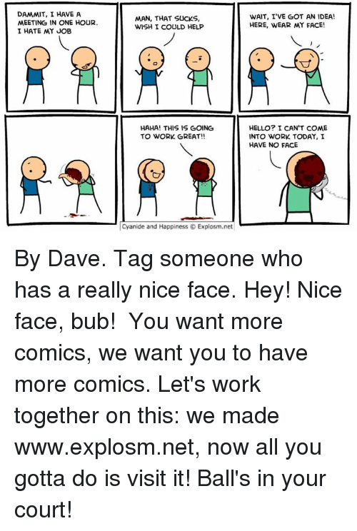 Dank, 🤖, and Idea: DAMMIT, I HAVE A  MEETING IN ONE HOUR.  I HATE MY JOB  MAN, THAT SUCKS,  WISH I COULD HELP  HAHA! THIS IS GOING  TO WORK GREAT!!  Cyanide and Happiness Explosm.net  WAIT, I'VE GOT AN IDEA!  HERE, WEAR MY FACE!  HELLO? I CAN'T COME  INTO WORK TODAY, I  HAVE NO FACE By Dave. Tag someone who has a really nice face. Hey! Nice face, bub!⠀ ⠀ You want more comics, we want you to have more comics. Let's work together on this: we made www.explosm.net, now all you gotta do is visit it! Ball's in your court!