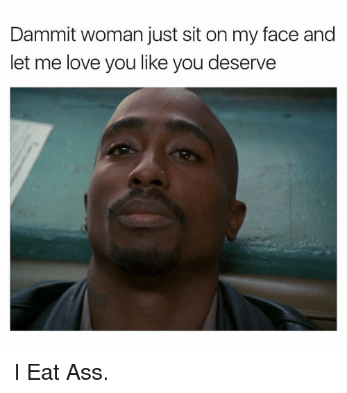 Me Love You: Dammit woman just sit on my face and  let me love you like you deserve I Eat Ass.