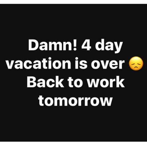 Damn! 4 Day Vacation Is Over Back to Work Tomorrow | Meme ...