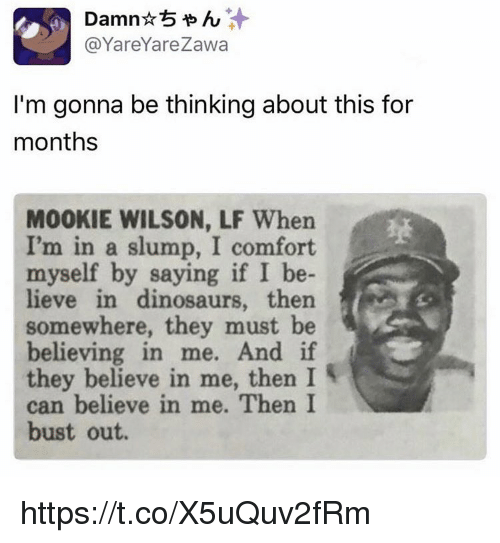 Memes, Dinosaurs, and 🤖: Damn 6  @Yare Yare Zawa  I'm gonna be thinking about this for  months  M00KIE WILSON, LF When  I'm in a slump, I comfort  myself by saying if I be-  lieve in dinosaurs, then  somewhere, they must be  believing in me. And if  they believe in me, then I  can believe in me. Then I  bust out. https://t.co/X5uQuv2fRm