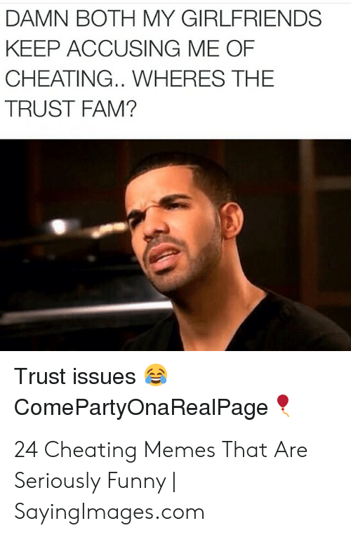 Cheating Girlfriend Meme: DAMN BOTH MY GIRLFRIENDS  KEEP ACCUSING ME OF  CHEATING.. WHERES THE  TRUST FAM?  Trust issues  Come PartyOnaRealPage 24 Cheating Memes That Are Seriously Funny | SayingImages.com