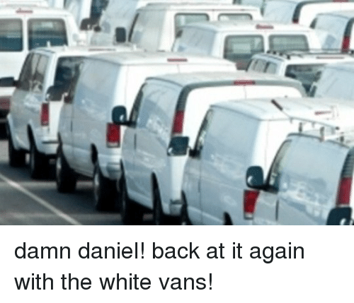 At It Again With The White Vans: damn daniel! back at it again with the white vans!
