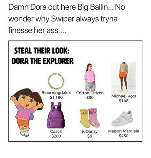 Dora the Explorer: Damn Dora out here Big Ballin... No  wonder why Swiper always tryna  finesse her ass  STEAL THEIR LOOK:  DORA THE EXPLORER  Bloomingdale's Cotton Citizen  Michael Kors  $148  $1.190  $90  juDanzy Maison Margiela  Coach  $200  $8  $430