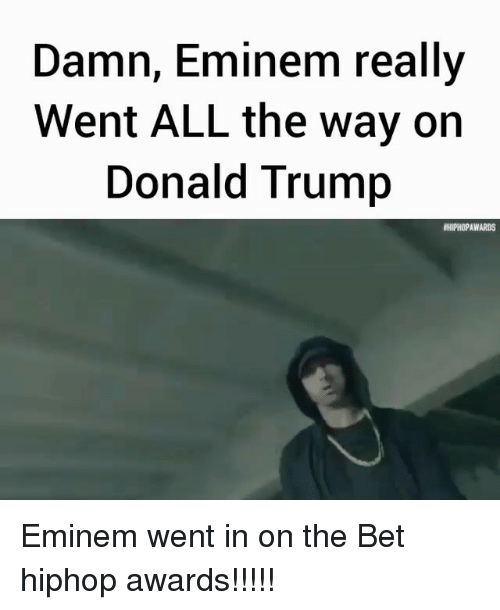 Donald Trump, Eminem, and Memes: Damn, Eminem really  Went ALL the way on  Donald Trump  HIPHOPAWARDS Eminem went in on the Bet hiphop awards!!!!!