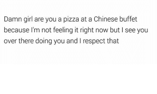 Pizza, Respect, and Chinese: Damn girl are you a pizza at a Chinese buffet  because I'm not feeling it right now but I see you  over there doing you and I respect that