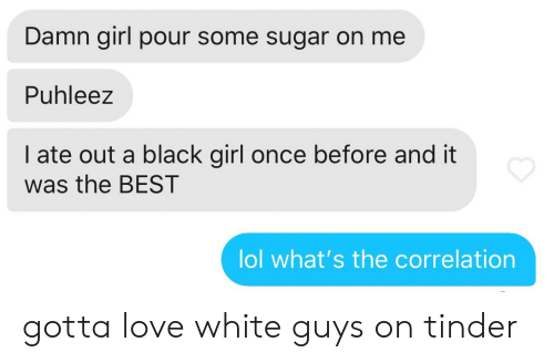 Pour Some Sugar On Me: Damn girl pour some sugar on me  Puhleez  I ate out a black girl once before and it  was the BEST  lol what's the correlation gotta love white guys on tinder