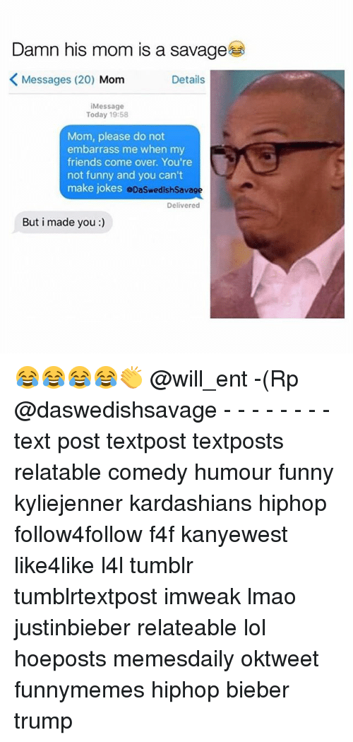 Come Over, Friends, and Funny: Damn his mom is a savage  K Messages (20)  Mom  Details  Message  Today 19:58  Mom, please do not  embarrass me when my  friends come over. You're  not funny and you can't  make jokes  eDaSwedishSavage  Delivered  But i made you 😂😂😂😂👏 @will_ent -(Rp @daswedishsavage - - - - - - - - text post textpost textposts relatable comedy humour funny kyliejenner kardashians hiphop follow4follow f4f kanyewest like4like l4l tumblr tumblrtextpost imweak lmao justinbieber relateable lol hoeposts memesdaily oktweet funnymemes hiphop bieber trump