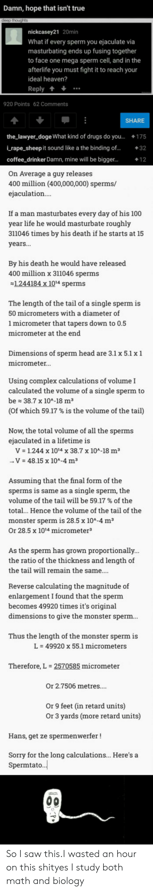 The Ratio: Damn, hope that isn't true  nickcasey21 20min  What if every sperm you ejaculate via  masturbating ends up fusing together  to face one mega sperm cell, and in the  afterlife you must fight it to reach your  ideal heaven?  Reply +  920 Points 62 Comments  SHARE  the_lawyer_doge What kind of drugs do you...175  i rape_sheep it sound like a the binding of...32  coffee drinker Damn, mine will be bigger...  On Average a guy releases  400 million (400,000,000) sperms/  ejaculation  If a man masturbates every day of his 100  year life he would masturbate roughly  311046 times by his death if he starts at 15  years...  By his death he would have released  400 million x 311046 sperms  1.244184 x 1014 sperms  The length of the tail of a single sperm is  50 micrometers with a diameter of  1 micrometer that tapers down to 0.5  micrometer at the end  Dimensions of sperm head are 3.1 x 5.1 x 1  micrometer.  Using complex calculations of volume I  calculated the volume of a single sperm to  be 38.7 x 104-18 m3  (of which 59.17 % is the volume of the tail)  Now, the total volume of all the sperms  ejaculated in a lifetime is  V 1.244 x 1014 x 38.7 x 10A-18 m3  V 48.15 x 104-4 m3  Assuming that the final form of the  sperms is same as a single sperm, the  volume of the tail will be 59.17 % of the  total.. Hence the volume of the tail of the  monster sperm is 28.5 x 10A-4 m3  Or 28.5 x 1014 micrometer3  As the sperm has grown proportionally  the ratio of the thickness and length of  the tail will remain the same...  Reverse calculating the magnitude of  enlargement I found that the sperm  becomes 49920 times it's original  dimensions to give the monster sperm  Thus the length of the monster sperm is  L-49920 x 55.1 micrometers  Therefore, L  2570585 micrometer  Or 2.7506 metres....  Or 9 feet (in retard units)  Or 3 yards (more retard units)  Hans, get ze spermenwerfer!  Sorry for the long calculations... Here's a  Spermtato. So I saw this.I wasted an hour on this shityes