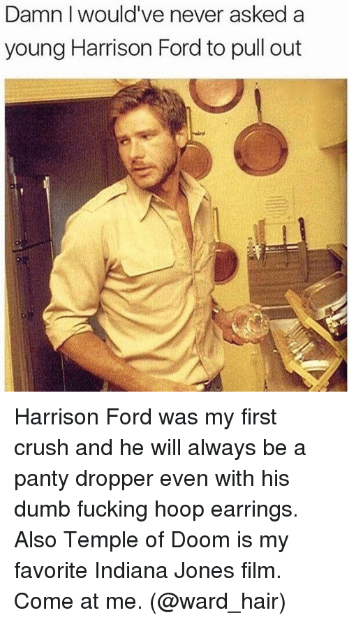 Pantis: Damn I would've never asked a  young Harrison Ford to pull out Harrison Ford was my first crush and he will always be a panty dropper even with his dumb fucking hoop earrings. Also Temple of Doom is my favorite Indiana Jones film. Come at me. (@ward_hair)